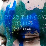 Tom Read Dead Things to Life